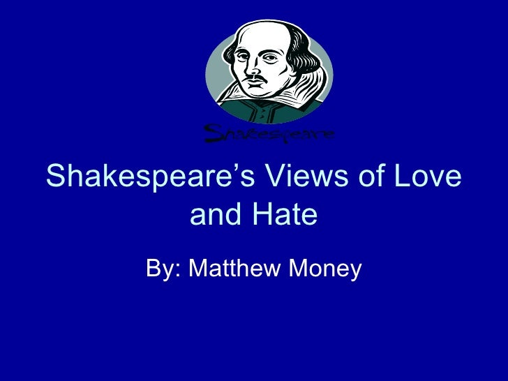 Shakespeare's Views of Love and Hate By: Matthew Money