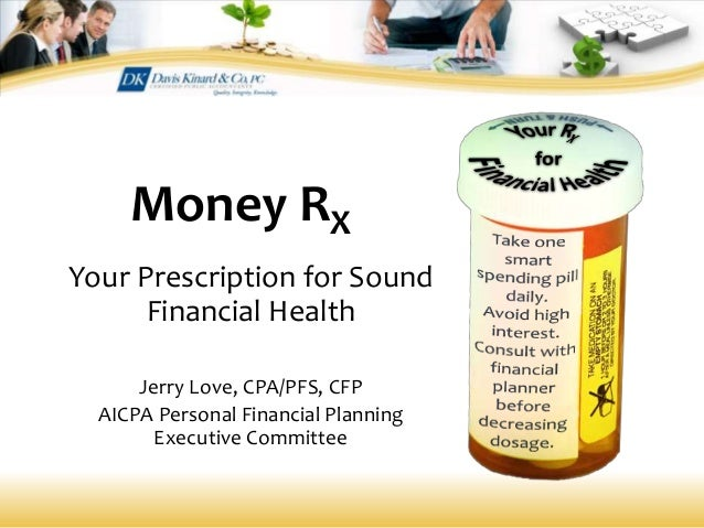 Money RX Your Prescription for Sound Financial Health Jerry Love, CPA/PFS, CFP AICPA Personal Financial Planning Executive...