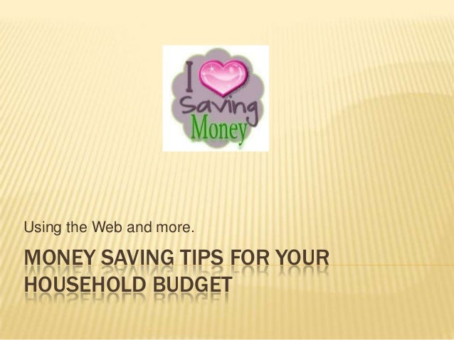 Using the Web and more.MONEY SAVING TIPS FOR YOURHOUSEHOLD BUDGET