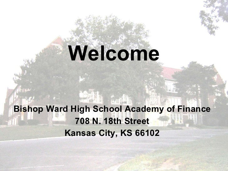 Welcome Bishop Ward High School Academy of Finance 708 N. 18th Street Kansas City, KS 66102