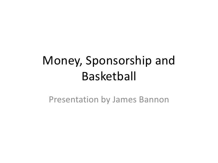 Money, Sponsorship and      Basketball Presentation by James Bannon