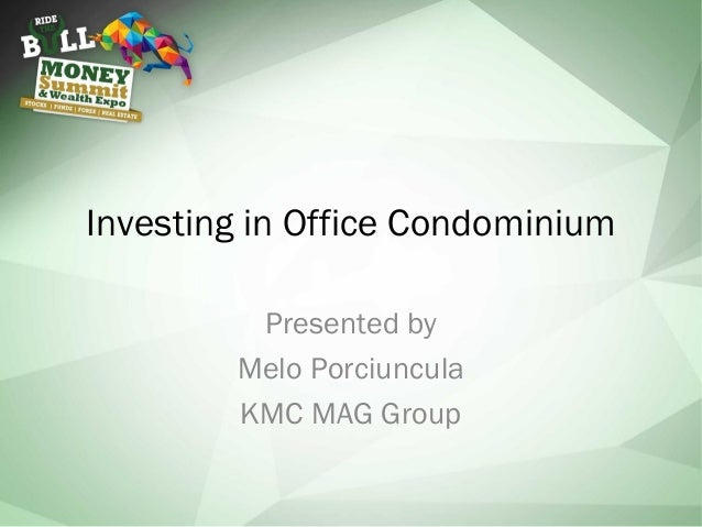 Investing in Office Condominium Presented by Melo Porciuncula KMC MAG Group