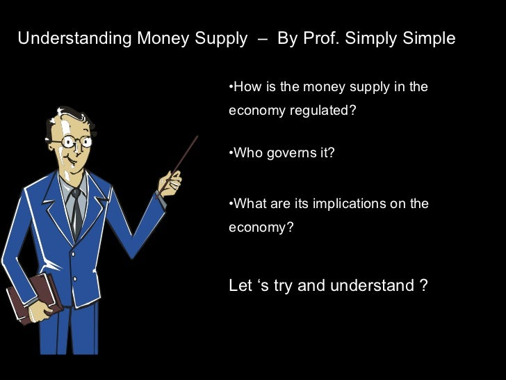 Understanding Money Supply  –  By Prof. Simply Simple <ul><li>How is the money supply in the  economy regulated? </li></ul...