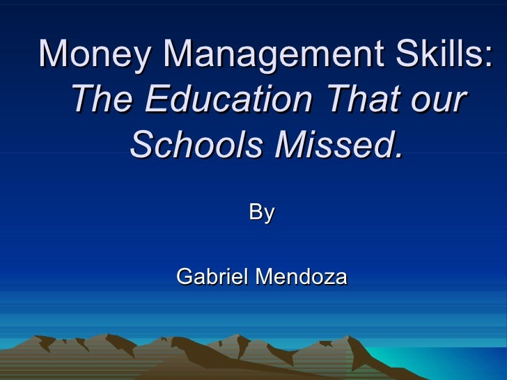 Money Management Skills: The Education That our    Schools Missed.             By       Gabriel Mendoza