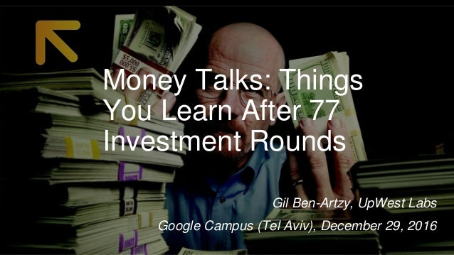 Money Talks: Things You Learn After 77 Investment Rounds Google Campus (Tel Aviv), December 29, 2016 Gil Ben-Artzy, UpWest...