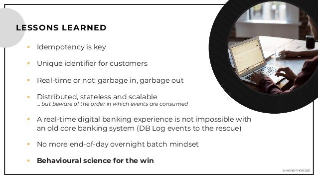 © MONEYTHOR 2021 LESSONS LEARNED § Idempotency is key § Unique identifier for customers § Real-time or not: garbage in, ga...