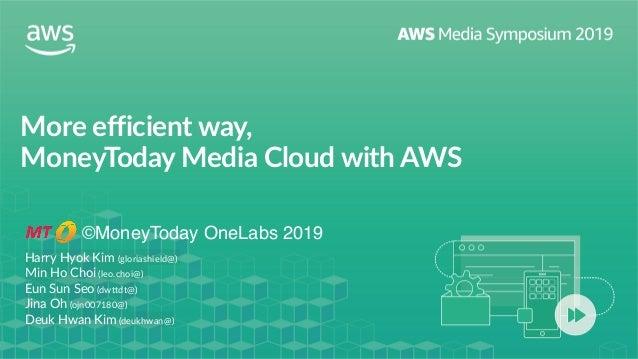 More efficient way,  MoneyToday Media Cloud with AWS ©MoneyToday OneLabs 2019 Harry Hyok Kim (gloriashield@) Min Ho Choi...
