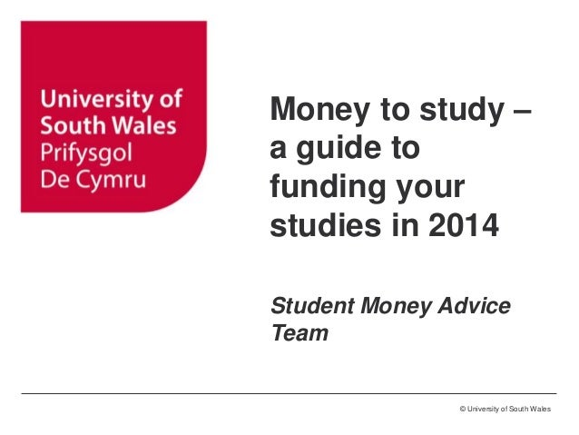 © University of South Wales Money to study – a guide to funding your studies in 2014 Student Money Advice Team