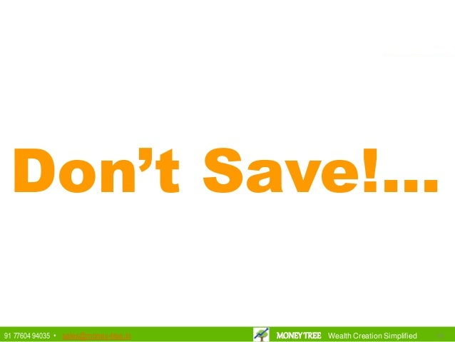 Don't Save!... 191991 77604 94035 • sales@money-tree.in MONEYTREE Wealth Creation Simplified