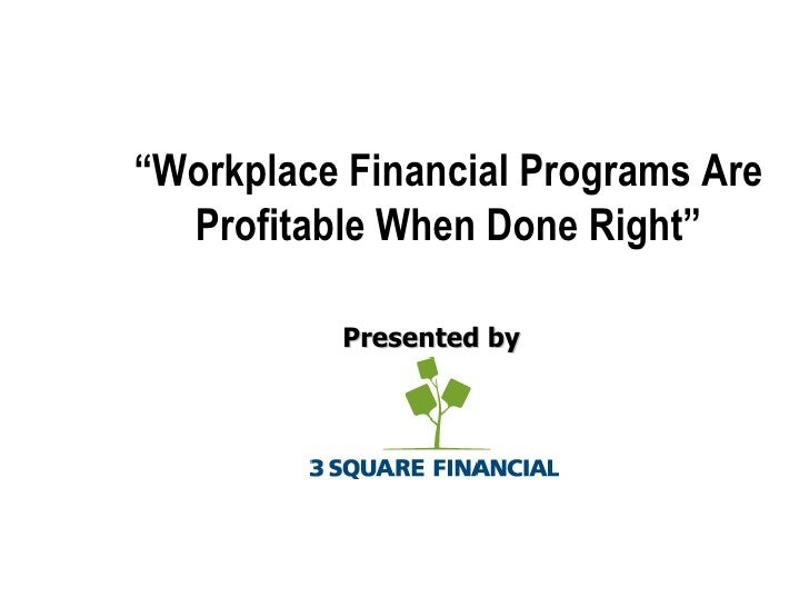 "<ul><li>Presented by </li></ul>"" Workplace Financial Programs Are Profitable When Done Right"" © 3 Square Financial, 2009"