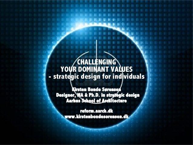 CHALLENGING YOUR DOMINANT VALUES - strategic design for individuals Kirsten Bonde Sørensen Designer, MA & Ph.D. in strateg...