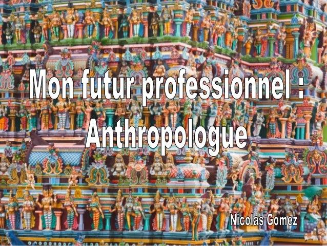 L'Anthropologue s'occupe d'étudier l'être humain sous tous ses aspects, à la fois physiques et culturelss