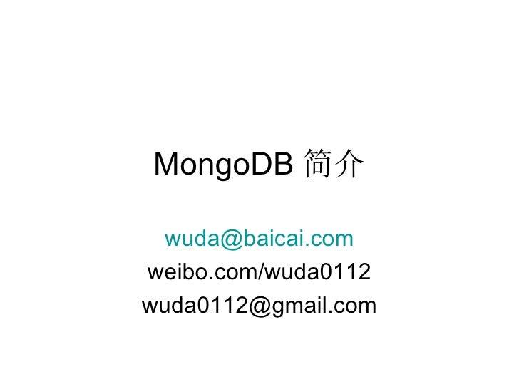 MongoDB 简介 [email_address] weibo.com/wuda0112 [email_address]