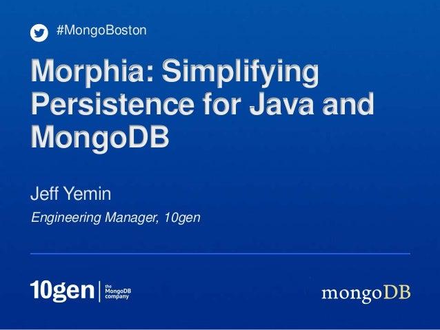 #MongoBostonMorphia: SimplifyingPersistence for Java andMongoDBJeff YeminEngineering Manager, 10gen