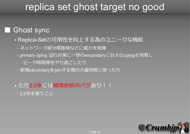 replica set ghost target no good■ Ghost sync  ●   Replica-Setの可用性を向上する為のユニークな機能      –   ネットワーク部分障害時などに威力を発揮      –   prim...