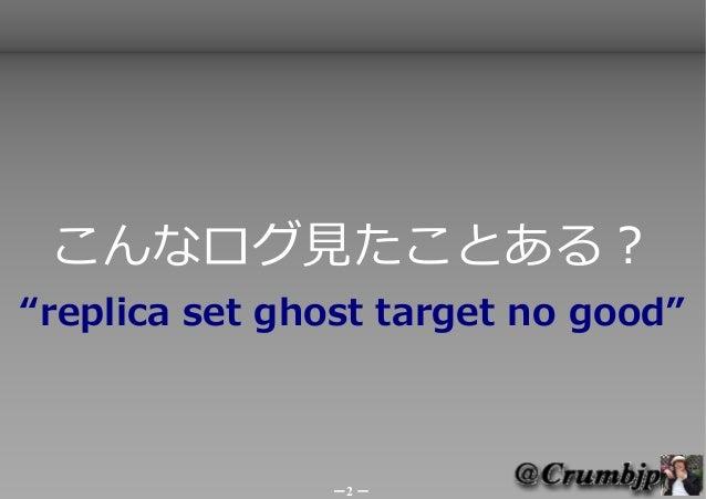 """こんなログ見たことある?""""replica set ghost target no good""""               -2 -"""