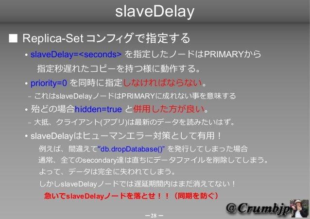 slaveDelay■ Replica-Set コンフィグで指定する  ●   slaveDelay=<seconds> を指定したノードはPRIMARYから       指定秒遅れたコピーを持つ様に動作する。  ●   priority=0 ...