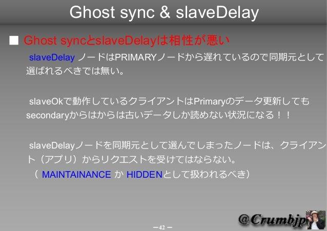 Ghost sync & slaveDelay■ Ghost syncとslaveDelayは相性が悪い  slaveDelay ノードはPRIMARYノードから遅れているので同期元として  選ばれるべきでは無い。   slaveOkで動作して...