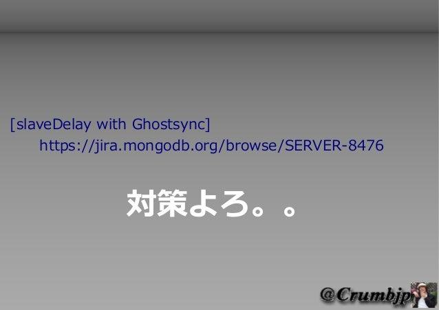 [slaveDelay with Ghostsync]    https://jira.mongodb.org/browse/SERVER-8476              対策よろ。。