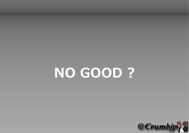 NO GOOD ?