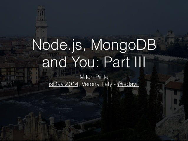 Node.js, MongoDB and You: Part III Mitch Pirtle jsDay 2014, Verona Italy - @jsdayit