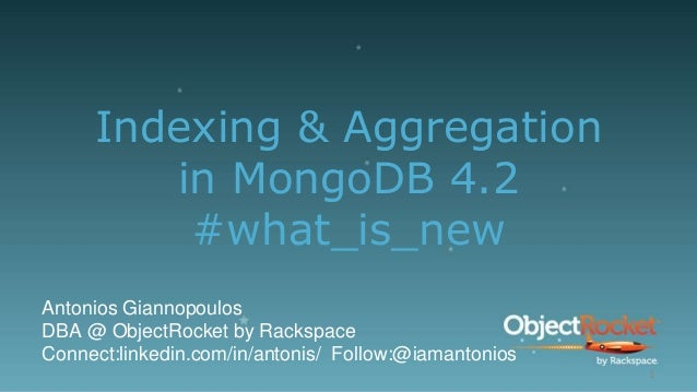 Indexing & Aggregation in MongoDB 4.2 #what_is_new Antonios Giannopoulos DBA @ ObjectRocket by Rackspace Connect:linkedin....