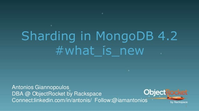 Sharding in MongoDB 4.2 #what_is_new Antonios Giannopoulos DBA @ ObjectRocket by Rackspace Connect:linkedin.com/in/antonis...