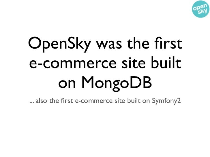 OpenSky was the firste-commerce site built    on MongoDB... also the first e-commerce site built on Symfony2