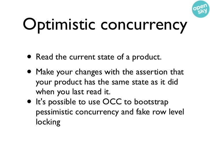 Optimistic concurrency• Read the current state of a product.• Make your changes with the assertion that    your product ha...