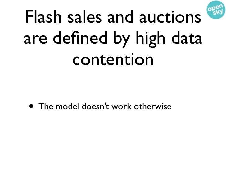 Flash sales and auctionsare defined by high data       contention• The model doesnt work otherwise• They cant afford to be ...