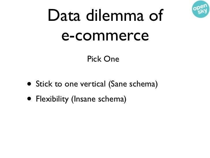 Data dilemma of      e-commerce                 Pick One• Stick to one vertical (Sane schema)• Flexibility (Insane schema)