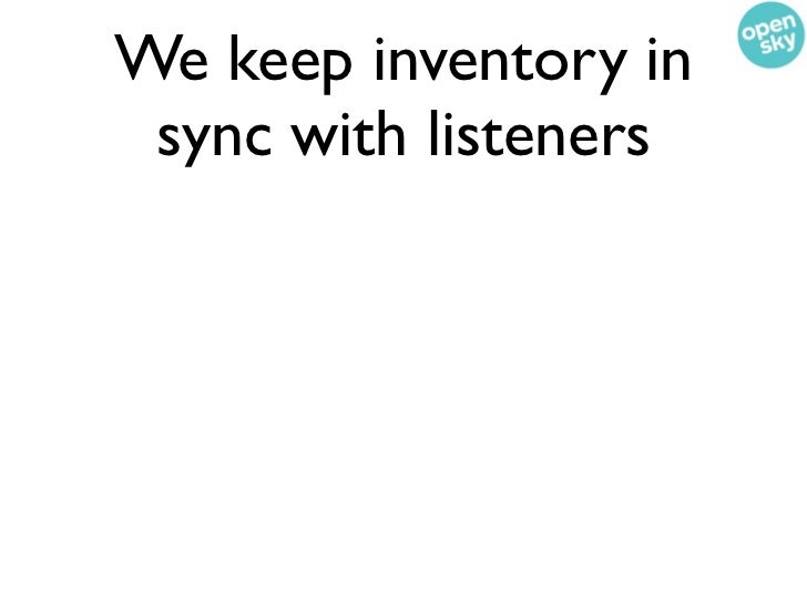 We keep inventory in sync with listeners• Every time a new product is created, its  inventory is inserted in SQL• Every ti...
