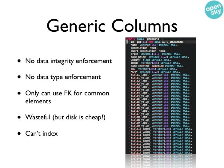 Generic Columns•   No data integrity enforcement•   No data type enforcement•   Only can use FK for common    elements•   ...