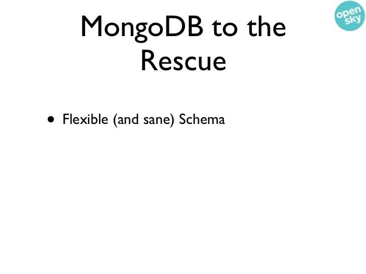 MongoDB to the        Rescue• Flexible (and sane) Schema