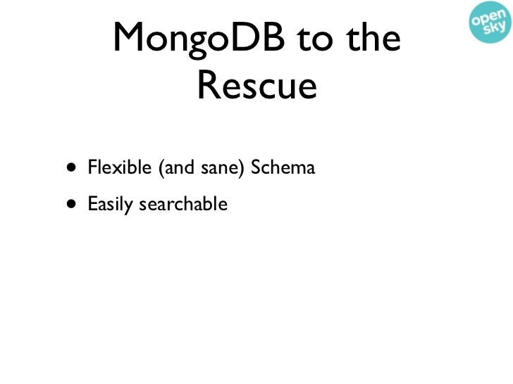 MongoDB to the        Rescue• Flexible (and sane) Schema• Easily searchable