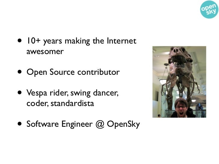 • 10+ years making the Internet  awesomer• Open Source contributor• Vespa rider, swing dancer,  coder, standardista• Softw...