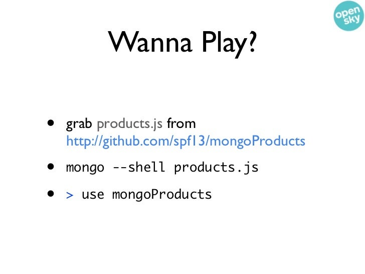 Wanna Play?•   grab products.js from    http://github.com/spf13/mongoProducts•   mongo --shell products.js•   > use mongoP...
