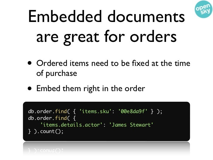 Embedded documents are great for orders• Ordered items need to be fixed at the time  of purchase• Embed them right in the o...