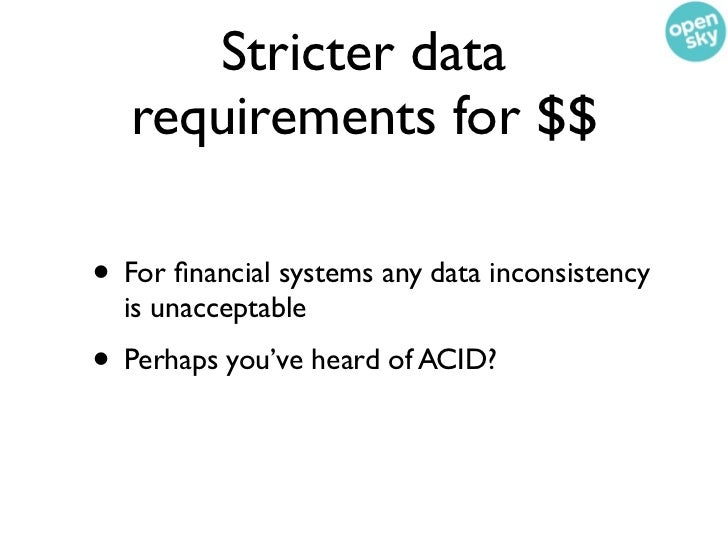 Stricter data   requirements for $$• For financial systems any data inconsistency  is unacceptable• Perhaps you've heard of...