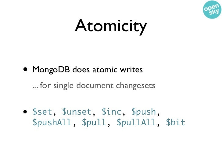 Atomicity• MongoDB does atomic writes    ... for single document changesets•   $set, $unset, $inc, $push,    $pushAll, $pu...