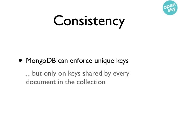 Consistency• MongoDB can enforce unique keys  ... but only on keys shared by every  document in the collection