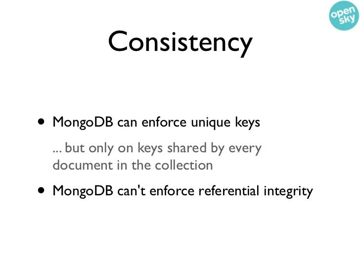 Consistency• MongoDB can enforce unique keys  ... but only on keys shared by every  document in the collection• MongoDB ca...