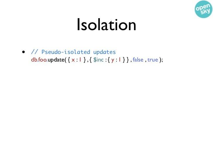 Isolation•   // Pseudo-isolated updates    db.foo.update( { x : 1 } , { $inc : { y : 1 } } , false , true );