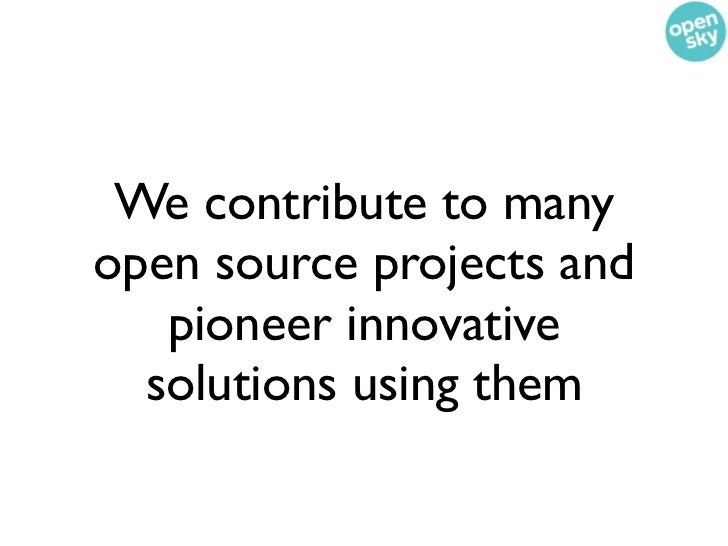 We contribute to manyopen source projects and   pioneer innovative  solutions using them