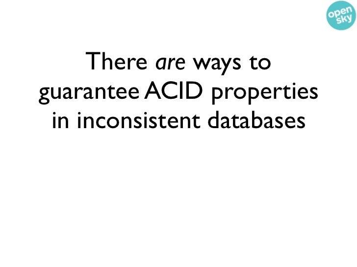 There are ways toguarantee ACID properties in inconsistent databases (or, as we call them, consistency impaired databases)