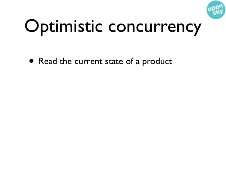 Optimistic concurrency• Read the current state of a product• Make your changes with the assertion that  your product has t...
