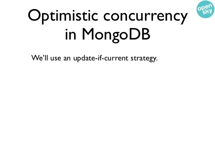 Optimistic concurrency    in MongoDBWe'll use an update-if-current strategy.This example is straight from the documentation: