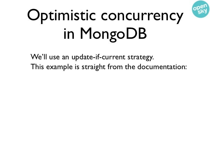 Optimistic concurrency    in MongoDB    We'll use an update-if-current strategy.    This example is straight from the docu...