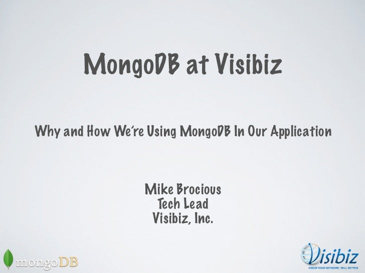 mongoDB at VisibizWhy and how we're using mongoDB in our application                  Mike Brocious                    Tec...