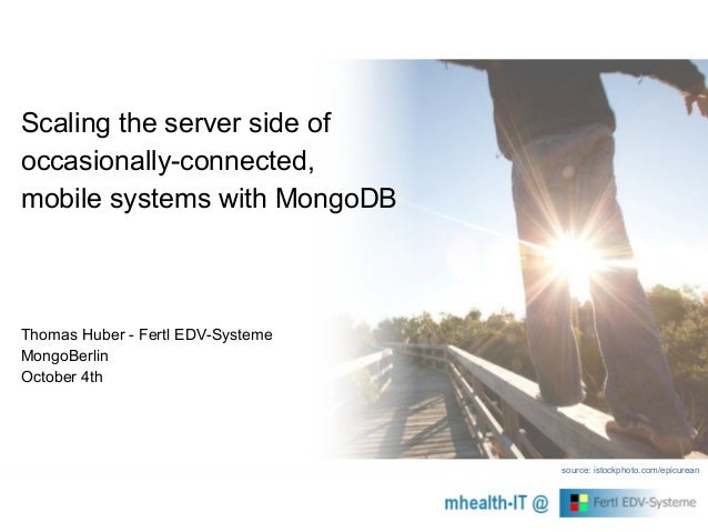 Scaling the server side of occasionally-connected, mobile systems with MongoDB Thomas Huber - Fertl EDV-Systeme MongoBerli...